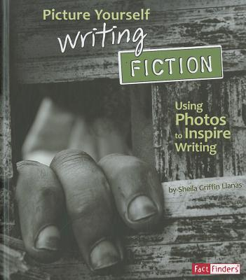 Picture Yourself Writing Fiction: Using Photos to Inspire Writing - Llanas, Sheila Griffin
