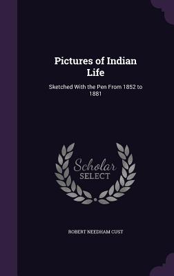 Pictures of Indian Life: Sketched with the Pen from 1852 to 1881 - Cust, Robert Needham