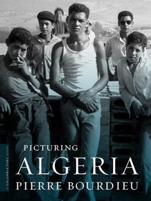 Picturing Algeria - Bourdieu, Pierre, Professor, and Calhoun, Craig, President (Foreword by), and Schultheis, Franz (Editor)