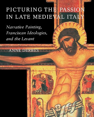 Picturing the Passion in Late Medieval Italy: Narrative Painting, Franciscan Ideologies, and the Levant - Derbes, Anne