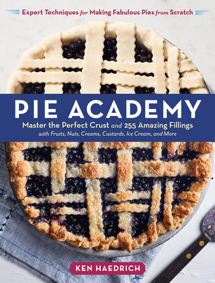Pie Academy: Master the Perfect Crust and 255 Amazing Fillings, with Fruits, Nuts, Creams, Custards, Ice Cream, and More; Expert Techniques for Making Fabulous Pies from Scratch - Haedrich, Ken