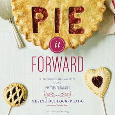 Pie It Forward: Pies, Tarts, Tortes, Galettes, & Other Pastries Reinvented - Bullock-Prado, Gesine, and Rupp, Tina (Photographer)