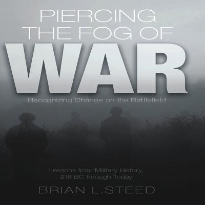 Piercing the Fog of War: Recognizing Change on the Battlefield: Lessons from Military History, 216 BC Through Today - Steed, Brian L