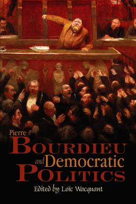 Pierre Bourdieu and Democratic Politics: The Mystery of Ministry - Wacquant, Loic, Professor (Editor)