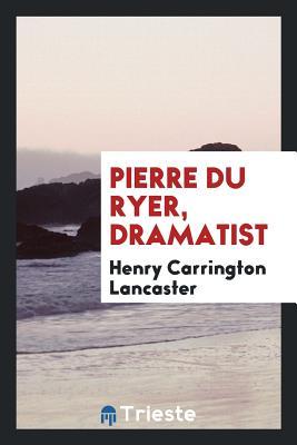 Pierre Du Ryer, Dramatist - Lancaster, Henry Carrington
