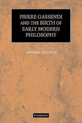 Pierre Gassendi and the Birth of Early Modern Philosophy - LoLordo, Antonia