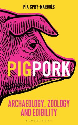 PIG/PORK: Archaeology, Zoology and Edibility - Spry-Marques, Pia