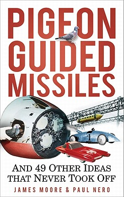 Pigeon Guided Missiles: And 49 Other Ideas that Never Took Off - Moore, James, and Nero, Paul