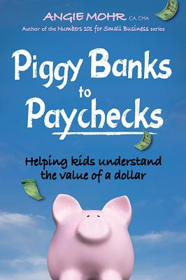 Piggy Banks to Paychecks: Helping Kids Understand the Value of a Dollar - Mohr, Angie