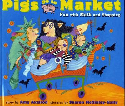 Pigs Go to Market: Fun with Math and Shopping - Axelrod, Amy, and McGinley-Nally, Sharon (Illustrator)