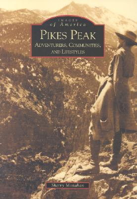 Pikes Peak: Adventurers, Communities and Lifestyles - Monahan, Sherry