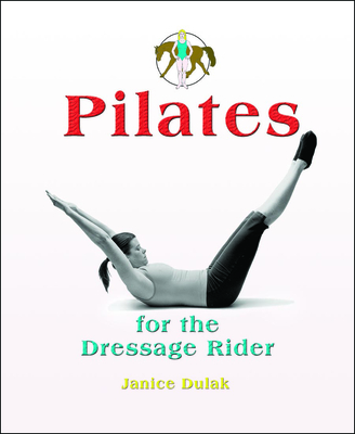 Pilates for the Dressage Rider: Engaging the Human Spine Using Pilates - Dulak, Janice