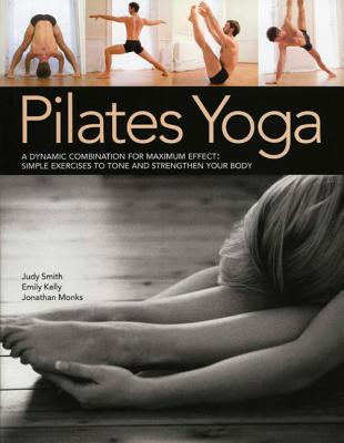 Pilates Yoga: A Dynamic Combination for Maximum Effect. Simple Exercises to Tone and Strengthen Your Body - Monks, Jonathan, and Kelly, Emily, and Smith, Judy