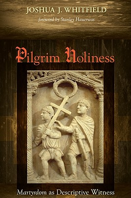 Pilgrim Holiness: Martyrdom as Descriptive Witness - Whitfield, Joshua J, and Hauerwas, Stanley (Foreword by)