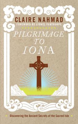 Pilgrimage to Iona: Discovering the Ancient Secrets of the Sacred Isle - Nahmad, Claire, and Fanthorpe, Lionel (Foreword by)
