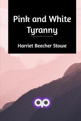 Pink and White Tyranny - Stowe, Harriet Beecher