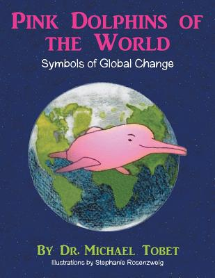 Pink Dolphins of the World: Symbols of Global Change - Tobet, Dr Michael
