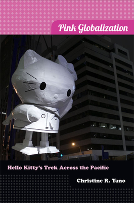 Pink Globalization: Hello Kitty's Trek Across the Pacific - Yano, Christine R