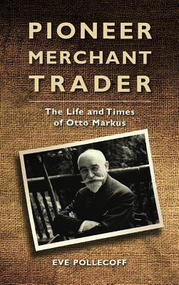 Pioneer Merchant Trader: The Life and Times of Otto Markus - Pollecoft, Eve A.