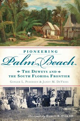 Pioneering Palm Beach: The Deweys and the South Florida Frontier - Pedersen, Ginger L, and DeVries, Janet M, and Oyer, Harvey E III (Foreword by)