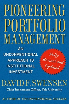 Pioneering Portfolio Management: An Unconventional Approach to Institutional Investment - Swensen, David F