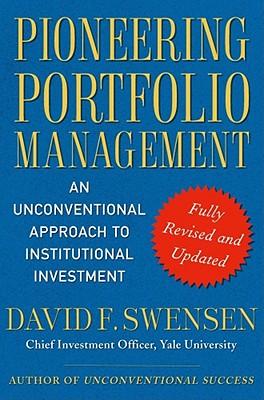 Pioneering Portfolio Management: An Unconventional Approach to Institutional Investment - Swensen, David F