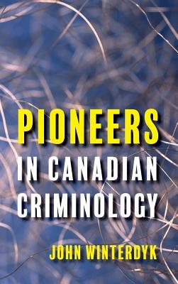 Pioneers in Canadian Criminology - Winterdyk, John, and Monchalin, Lisa (Foreword by)
