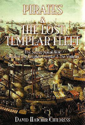 Pirates and the Lost Templar Fleet: The Secret Naval War Between the Knights Templar and the Vatican - Childress, David Hatcher
