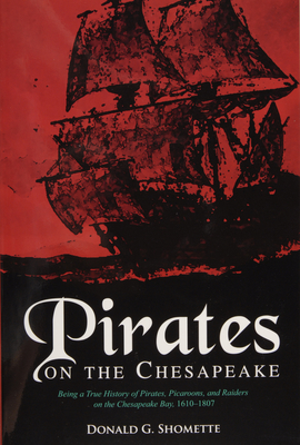 Pirates on the Chesapeake: Being a True History of Pirates, Picaroons, and Raiders on Chesapeake Bay, 1610-1807 - Shomette, Donald G, Mr.