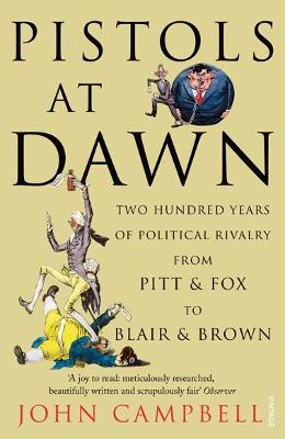 Pistols at Dawn: Two Hundred Years of Political Rivalry from Pitt and Fox to Blair and Brown - Campbell, John