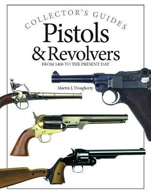 Pistols & Revolvers: From 1400 to the Present Day - Dougherty, Martin J
