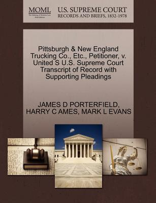 Pittsburgh & New England Trucking Co., Etc., Petitioner, V. United S U.S. Supreme Court Transcript of Record with Supporting Pleadings - Porterfield, James D, and Ames, Harry C, and Evans, Mark L