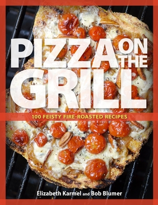 Pizza on the Grill: 100 Feisty Fire-Roasted Recipes for Pizza & More - Karmel, Elizabeth, and Blumer, Robert
