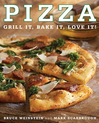 Pizza Pizza: Grill It, Bake It, Love It! Grill It, Bake It, Love It! - Weinstein, Bruce, and Scarbrough, Mark