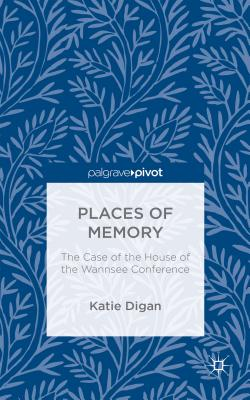 Places of Memory: The Case of the House of the Wannsee Conference - Digan, Katie