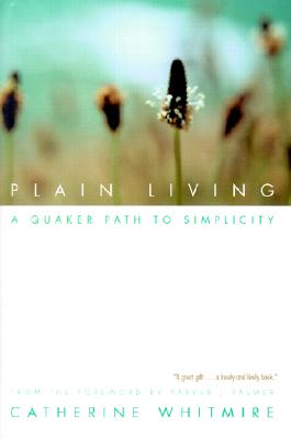 Plain Living: A Quaker Path to Simplicity - Whitmire, Catherine, and Palmer, Parker J (Foreword by)