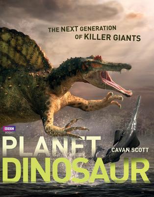 Planet Dinosaur: The Next Generation of Killer Giants - Scott, Cavan