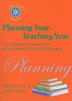 Planning Your Teaching Year: A Catechist's Guide to Developing Effective Goals - Hughes, Monica A