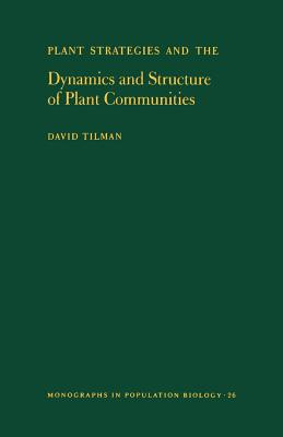 Plant Strategies and the Dynamics and Structure of Plant Communities. (Mpb-26), Volume 26 - Tilman, David