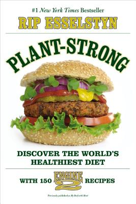 Plant-Strong: Discover the World's Healthiest Diet--With 150 Engine 2 Recipes - Esselstyn, Rip