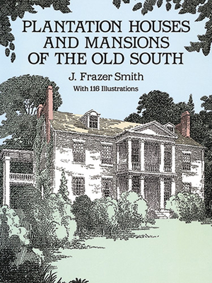 Plantation Houses and Mansions of the Old South - Smith, J Frazer