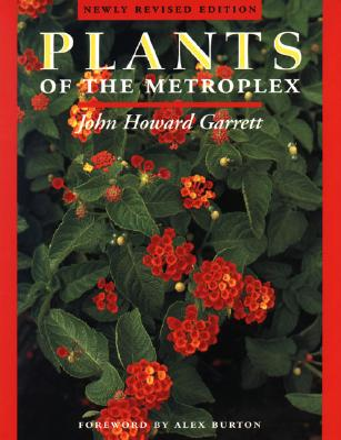 Plants of the Metroplex: Newly Revised Edition - Garrett, John Howard, and Burton, Alex (Foreword by)