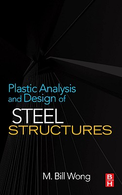 Plastic Analysis and Design of Steel Structures - Wong, M Bill