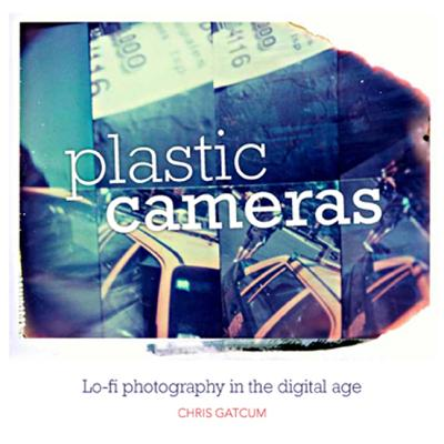 Plastic Cameras: Lo-fi Photography in the Digital Age - Gatcum, Chris