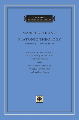 Platonic Theology: Volume 3 Books IX-XI - Ficino, Marsilio, and Allen, Michael J B (Translated by), and Hankins, James (Editor)