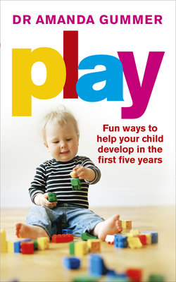 Play: Fun ways to help your child develop in the first five years - Gummer, Amanda, Dr.