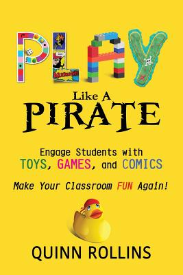 Play Like a PIRATE: Engage Students with Toys, Games, and Comics - Rollins, Quinn