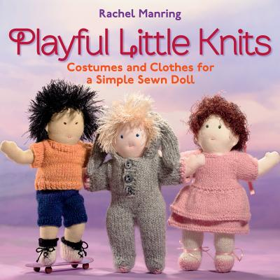 Playful Little Knits: Costumes and Clothes for a Simple Sewn Doll - Manring, Rachel