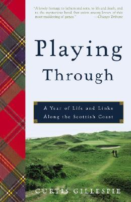 Playing Through: A Year of Life and Links Along the Scottish Coast - Gillespie, Curtis