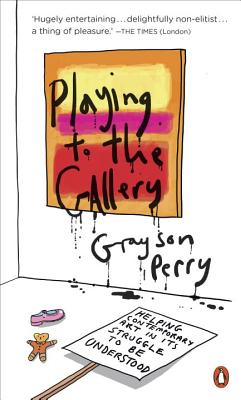 Playing to the Gallery: Helping Contemporary Art in Its Struggle to Be Understood - Perry, Grayson